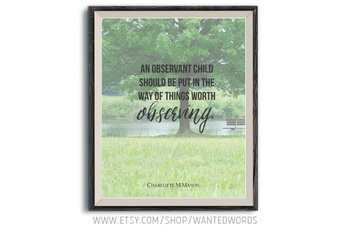 An observant child should be put in the way of things worth observing - Charlotte Mason printable quote