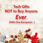 Tech Gifts NOT to Buy Anyone. Ever. (With One Exception…)