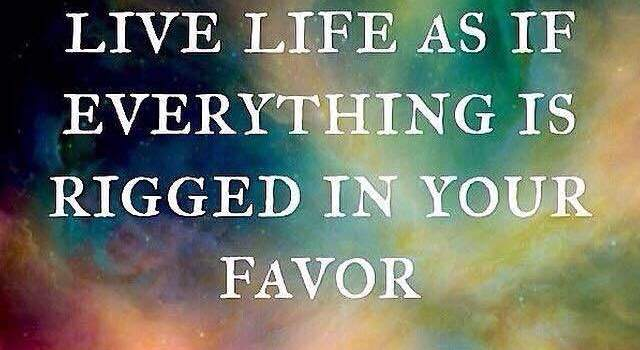 live life as if everything was rigged in your favor - rumi