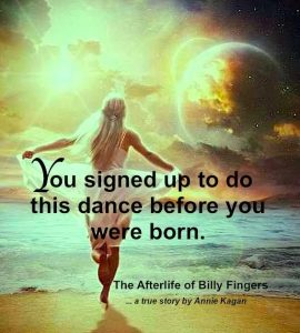 you signed up to do the dance before you were born. (The Afterlife of Billy Fingers by Annie Kagan)