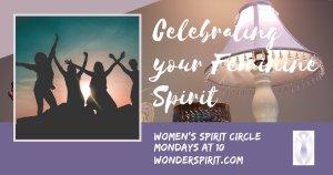 Celebrating the feminine spirit; women spirit circle, Mondays at 10, wonderspirit.com