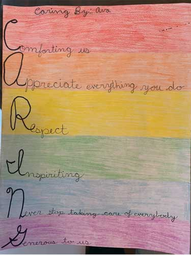 A rainbow colored sheet of paper with this acrostic poem by Ava: Caring Comforting us Appreciate everything you do Respect Inspiriting Never stop taking care of everybody Generous to us