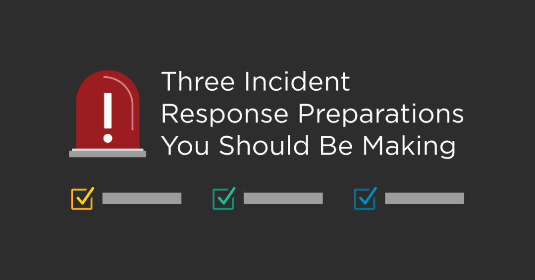 Three Incident Response Preparations You Should Be Making