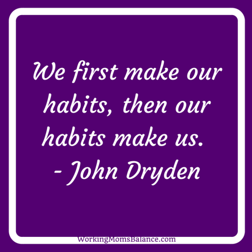We first make our habits, then our habits make us. John Dryden