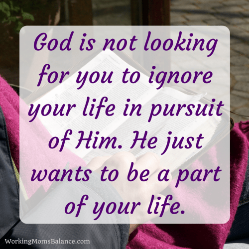 God is not looking for you to ignore your life, He just wants to be a part of it.