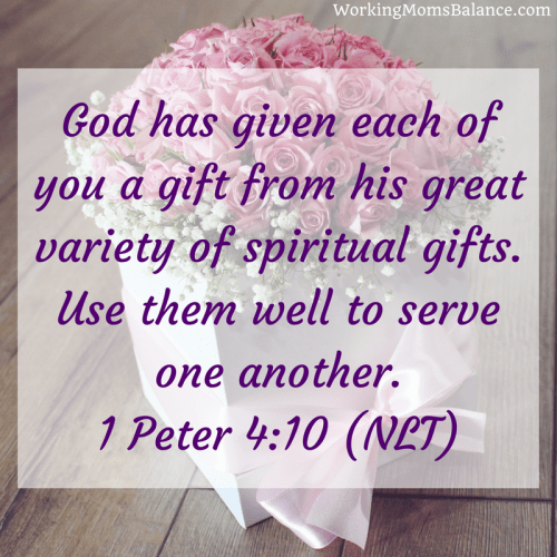 1 Peter 4:10 - bible verse for working moms. God has given each of you a gift from his great variety of spiritual gifts. Use them well to serve one another.