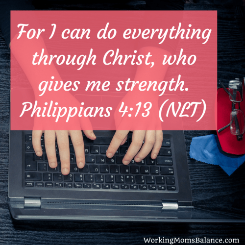 for I can do everything through Christ, who gives me strength. Philippians 4:13. Bible verse for working moms.