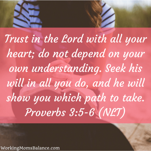 Trust in the Lord with all your heart; do not depend on your own understanding. Seek his will in all you do, and he will show you which path to take. Proverbs 3:5-6 (NLT). bible verse for working mom guilt