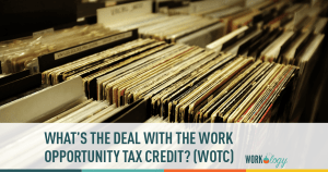 *Updated – What's the Deal with the Work Opportunity Tax Credit? (WOTC)