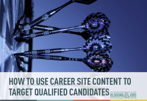 How to Use Content to Target Qualified Candidates on Your Career Site