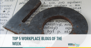 Top 5 #Workplace Blogs of the Week