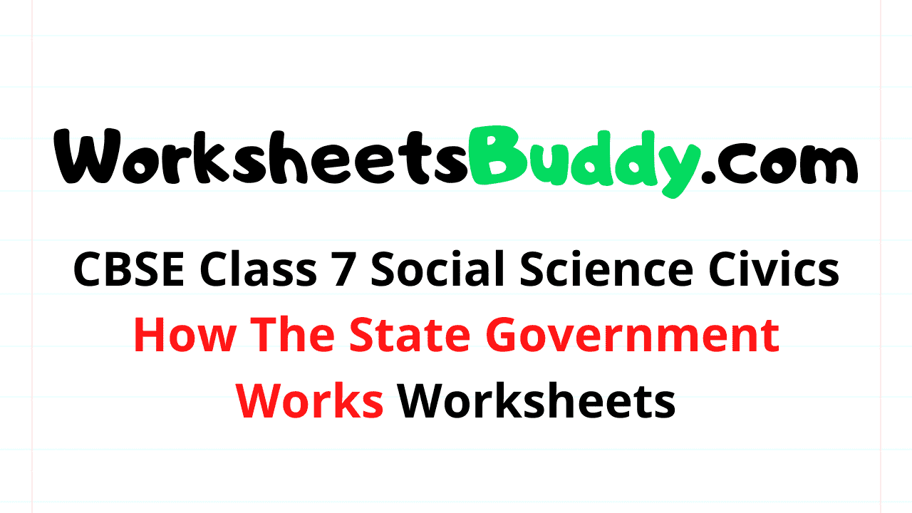 CBSE Class 7 Social Science Civics How The State Government Works Worksheets