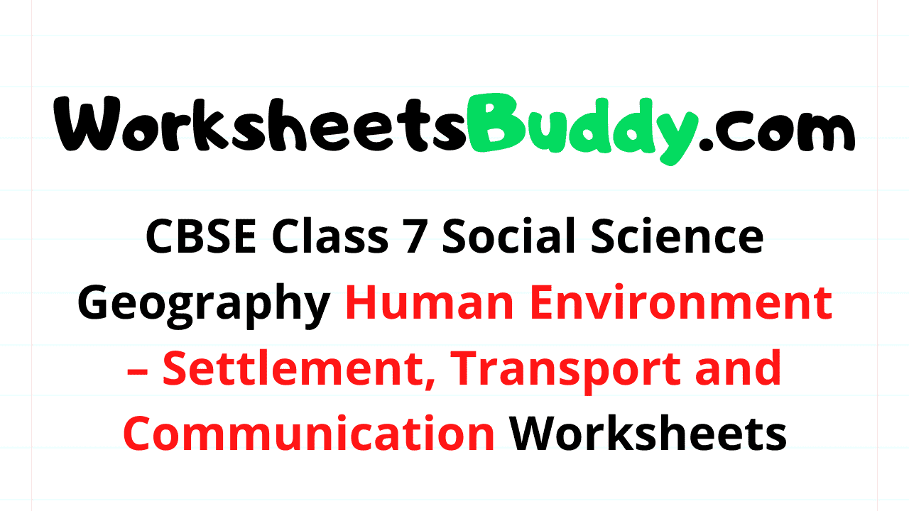 CBSE Class 7 Social Science Geography Human Environment – Settlement, Transport and Communication Worksheets