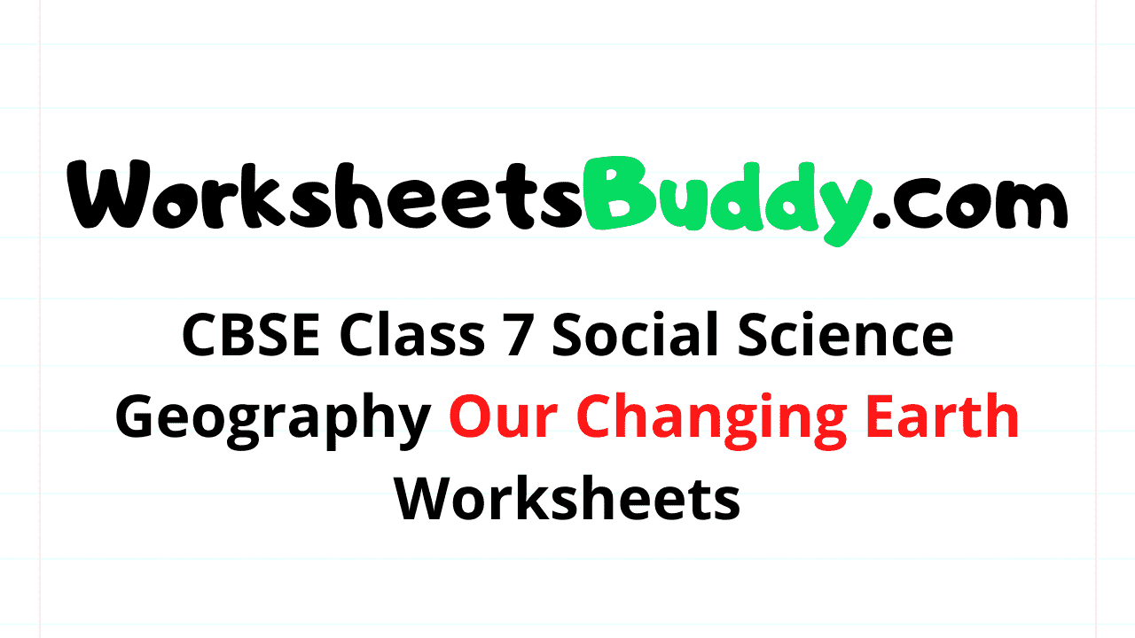 CBSE Class 7 Social Science Geography Our Changing Earth Worksheets