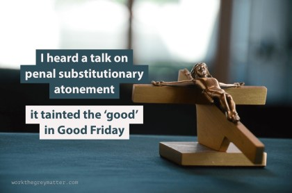 "Picture of wooden crucifix on a table with the words ""I heard a talk on penal substitutionary atonement; it tainted the 'good' in Good Friday"""