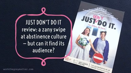 """Flyer for 'Just don't do it' by Beside Ourselves collective, on a black background. The flyer says 'Sex. Celibacy. The Church' and has two women on it, facing the camer. One is dressed as a bride; the other in a tracksuit. The bride is holding a large 'no entry' sign over the top of the other woman's legs. There's also large text: """"Just don't do it review: a zany swipe at abstinence culture - but can it find its audience?"""" workthegreymatter.com"""