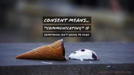 Picture of an ice cream cone on a slab, with the ball of ice cream fallen out of it, half melted, with the words: Consent means... *communicating* if something isn't going to plan