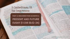 Picture of a Bible open at 1 Corinthians 15 with hand highlighted sections, with the words on top: 1 Corinthians 15 for beginners: Part 2: resurrection as both a present and future event (1 Cor 15:12-34) workthegreymatter.com