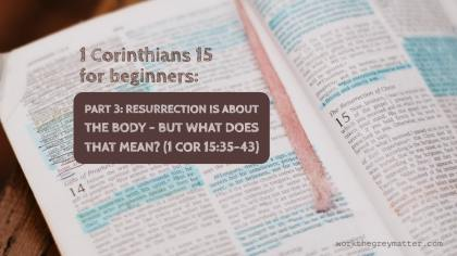 Picture of a Bible open at 1 Corinthians 15 with hand highlighted sections, with the words on top: 1 Corinthians 15 for beginners: Part 3: Resurrection is about the body - but what does that mean? (1 Cor 15:35-43) workthegreymatter.com