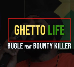 Bugle feat. Bounty Killer - Ghetto Life