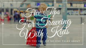 Five Tips For Traveling With Kids