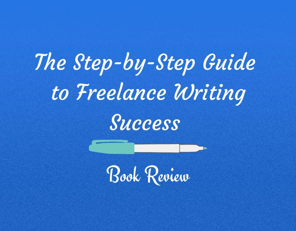 Step-by-Step Guide To Freelance Writing Success – Book Review