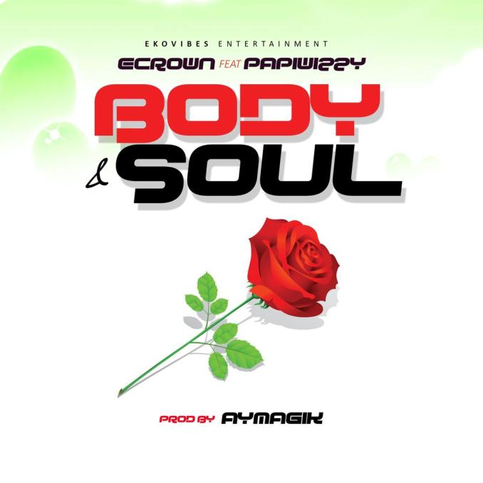 "Ecrown ft. Papiwizzy – ""Body & Soul"""