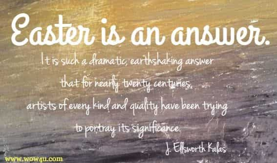 Easter is an answer. It is such a dramatic, earthshaking answer that for nearly twenty centuries, artists of every kind and quality have been trying to portray its significance. J. Ellsworth Kalas