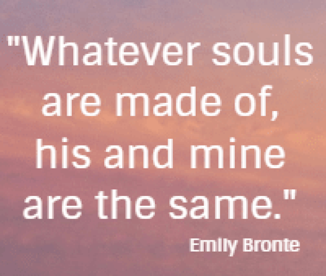 Whatever Souls Are Made Of His And Mine Are The Same Emily Bronte