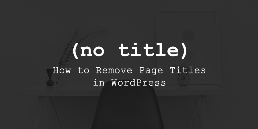 How to Hide Page Titles in WordPress and Why You'd Want to