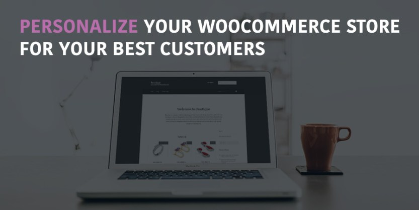 How to Personalize WooCommerce for Your Most Valued Customers