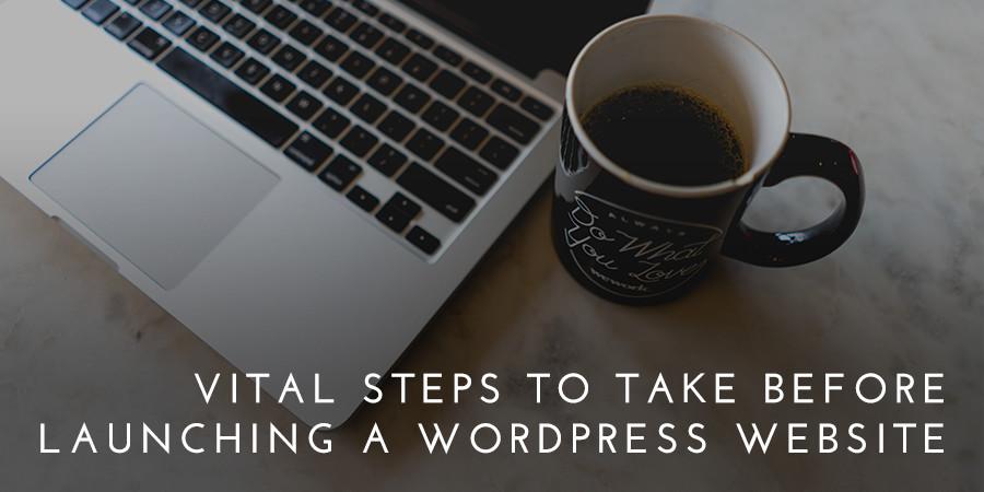 7 Vital Steps to Take Before Launching a WordPress Website