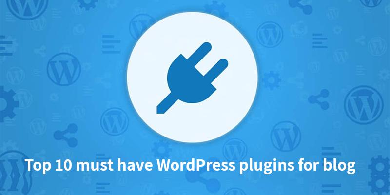 Top 10 must have WordPress plugins for blog