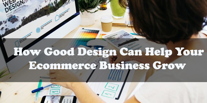 How Good Design Can Help Your Ecommerce Business Grow