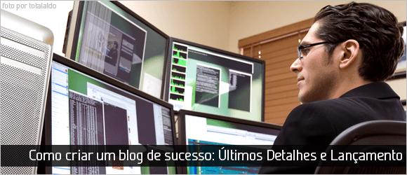 Como criar um blog de sucesso: Últimos Detalhes e Lançamento