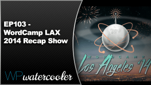 EP103 WordCamp LAX 2014 Recap Show