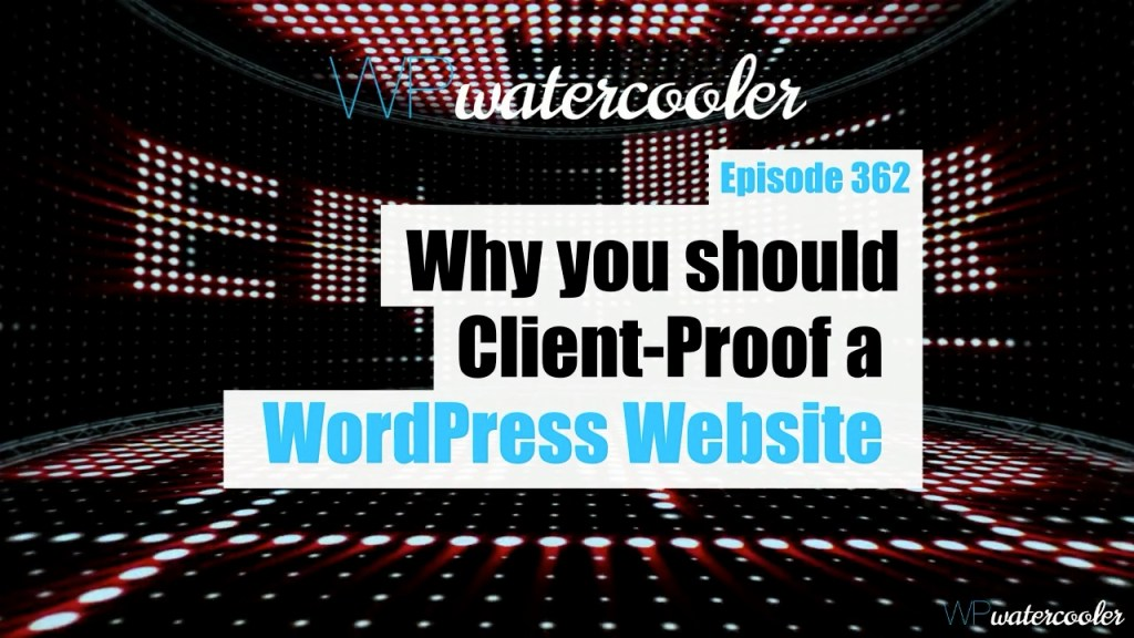 Ep362 why you should client proof a wordpress website yt