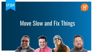 EP384 Move Slow and Fix Things WPwatercooler