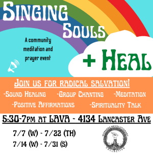 Singing souls Heal: a community meditation and prayer event. join us for radical salvation! sound healing, group chanting, meditation, positive affirmations, spirituality talk. 5:30 to 7pm at LAVA ( 4134 lancaster ave) 7/7 (wednesday) 7/14 (wednesday) 7/22 (thursday) 7/31 (saturday)