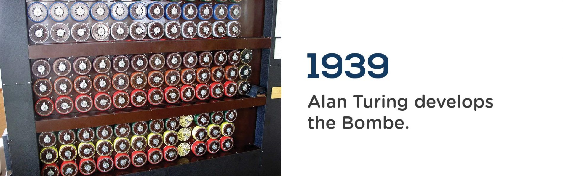 Alan Turing develops the Bombe in 1939.Wrigley Claydon Solicitors, Trusted for 200 years
