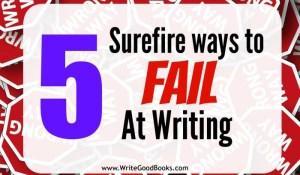 5 Surefire Ways to Fail at Writing