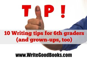 10 Writing tips for 6th graders (and grown-ups.)