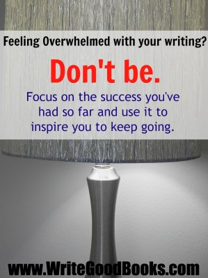Feeling Overwhelmed with your writing? Don't be. Focus on the success you've had so far and use it to inspire you to keep going.