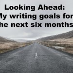 Looking Ahead: My writing goals for the next six months