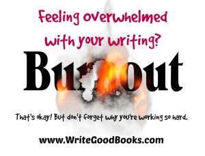 It's okay to feel a little overwhelmed with writing, but don't forget what you're working so hard for.