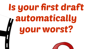 Is your first draft automatically your worst?