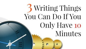 3 Writing Things You Can Do If You Only Have 10 Minutes