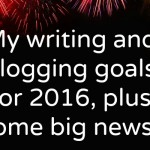 My writing and blogging goals for 2016, plus some big news!