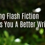 Writing Flash Fiction Makes You A Better Writer