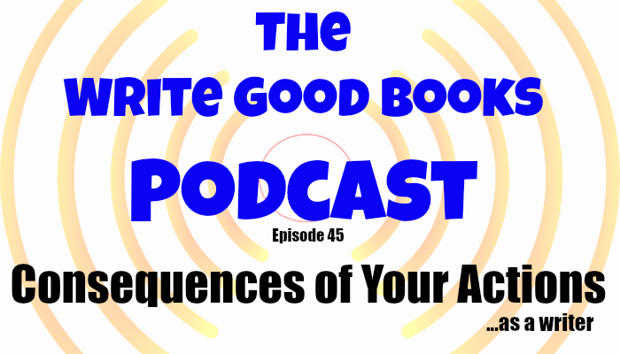 In this episode of The Write Good Books Podcast, Jason and Scott talk about the consequences of your actions as a writer. Every action has a reaction, and even simple things you throw in could have huge results to your story.